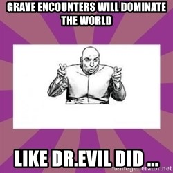 'dr. evil' air quote - Grave Encounters Will Dominate The World Like Dr.Evil Did ...
