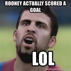 LOL PIQUE - rooney actually scored a goal      LOL