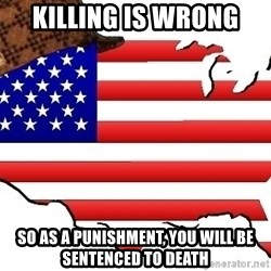 Scumbag America - Killing is wrong so as a punishment, you will be sentenced to death