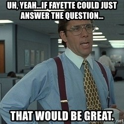 Bill Lumbergh - Uh, yeah...if fayette could just answer the question... that would be great.