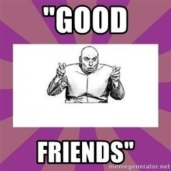 "'dr. evil' air quote - ""GOod Friends"""