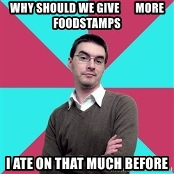 Privilege Denying Dude - why should we give       more foodstamps I ate on that much before