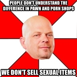 Pawn Stars - People don't understand the difference in Pawn and Porn shops We don't sell sexual items