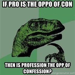 Philosoraptor - if pro is the oppo of con then is profession the opp of confession?