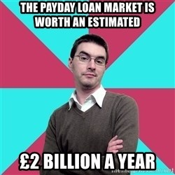 Privilege Denying Dude - The Payday Loan market is worth an estimated  £2 billion a year