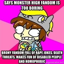 rabid idiot brony - Says Monster High fandom is too boring Brony fandom full of rape jokes, death threats, makes fun of disabled people and homophobic