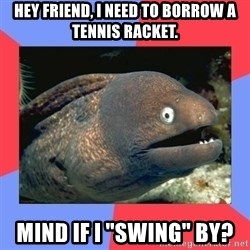 "Bad Joke Eels - Hey friend, I need to borrow a tennis racket. Mind if I ""swing"" by?"