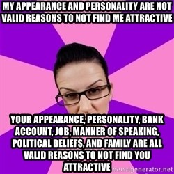 Privilege Denying Feminist - my appearance and personality are not valid reasons to not find me attractive your appearance, personality, bank account, job, manner of speaking, political beliefs, and family are all valid reasons to not find you attractive