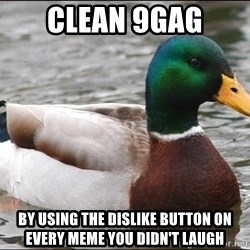 Actual Advice Mallard 1 - Clean 9gag by using the dislike button on every meme you didn't laugh