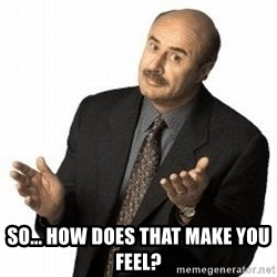 Dr. Phil -  So... How does that make you feel?