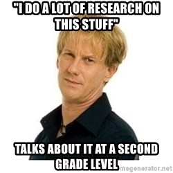 """Stupid Opie - """"i do a lot of research on this stuff"""" talks about it at a second grade level"""
