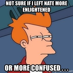 Futurama Fry - not sure if I left Nate more enlightened or more confused . . .