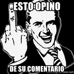 fuck you guy - Esto opino  de Su comentario