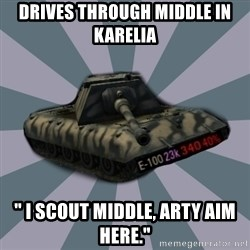 "TERRIBLE E-100 DRIVER - Drives through middle in Karelia "" I scout middle, Arty aim here."""