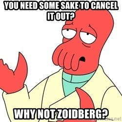 Why not zoidberg? - You need some sake to cancel it out? WHY NOT ZOIDBERG?
