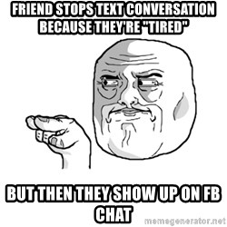 "i'm watching you meme - friend stops text conversation because they're ""tired"" but then they show up on fb chat"