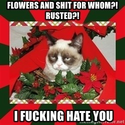 GRUMPY CAT ON CHRISTMAS - flowers and shit for whom?! rusted?!  I fucking hate you