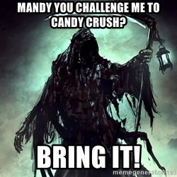 Grim Reaper - Mandy you challenge me to Candy Crush? Bring it!