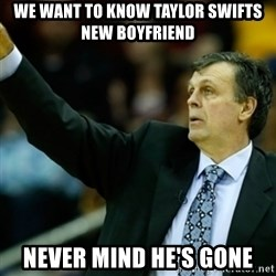 Kevin McFail Meme - WE WANT TO KNOW TAYLOR SWIFTS NEW BOYFRIEND  NEVER MIND HE'S GONE