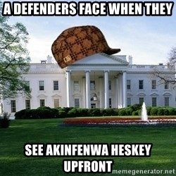 scumbag whitehouse - A DEFENDERS FACE WHEN THEY SEE AKINFENWA HESKEY UPFRONT