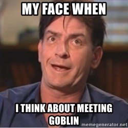 Sheen Derp - my face when I think about meeting Goblin