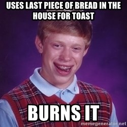 Bad Luck Brian - Uses last piece of bread in the house for toast burns it