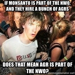 -Sudden Clarity Clarence - If Monsanto is part of the NWO, and they hire a bunch of AGRs Does that mean AGR is part of the NWO?