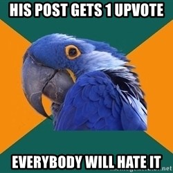 Paranoid Parrot - his post gets 1 upvote everybody will hate it