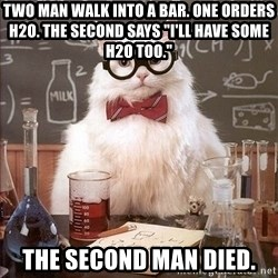 """Chemistry Cat - TWO MAN WALK INTO A BAR. ONE ORDERS H2O. THE SECOND SAYS """"I'LL HAVE SOME H2O TOO."""" THE SECOND MAN DIED."""