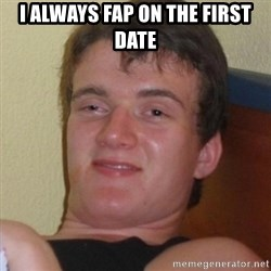 Really highguy - I ALWAYS FAP ON THE FIRST DATE