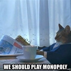 One Percent Cat -  We should play Monopoly