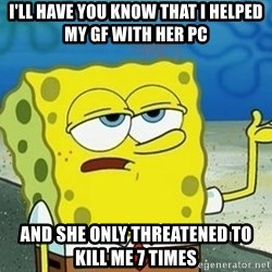 Spongebob I'll have you know meme - I'll have you know that i helped my GF with her PC and she only threatened to kill me 7 times