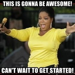 Overly-Excited Oprah!!!  - This is gonna be awesome! Can't wait to get started!