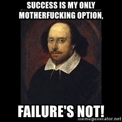 William Shakespeare - Success is my only motherfucking option,  failure's not!