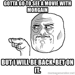 i'm watching you meme - gotta go to see a movie with Morgain but I will be back. bet on it.