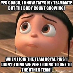 despicable me sorry - Yes coach, I know Tatys my teammate but the body count growing!  When I join the team Royal Pins, I didn't think we were going to one to the other team!