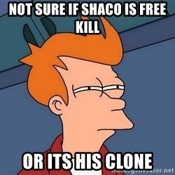 Futurama Fry - not sure if shaco is free kill or its his clone
