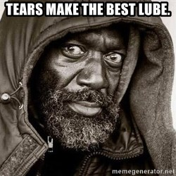 You Gonna Get Raped - Tears Make the best lube.