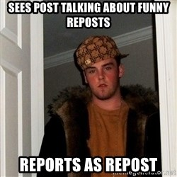 Scumbag Steve - Sees post talking about funny reposts Reports as repost