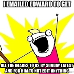 X ALL THE THINGS - I emailed Edward to get all the images to us by Sunday latest and for him to not edit anything