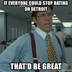 Yeah that'd be great... - If everyone could stop hating on detroit That'd be great