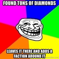 Trollface - Found tons of diamonds leaves it there and adds a faction around it