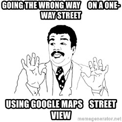 we got a badass over here - GOING THE WRONG WAY     ON A ONE-WAY STREET USING GOOGLE MAPS    STREET VIEW