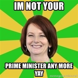 Julia Gillard - IM NOT YOUR PRIME MINISTER ANY MORE YAY