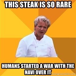 Confused Ramsey - This steak is so rare Humans started a war with the Navi over it