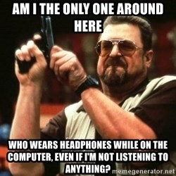 i'm the only one - Am I the only one around here who wears headphones while on the computer, even if I'm not listening to anything?