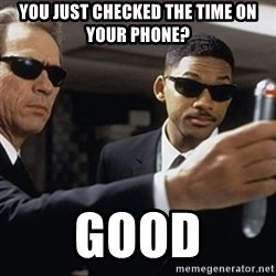 men in black - You just checked the time on your phone? Good