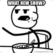 Cerealguy - WHAT NEW SHOW?