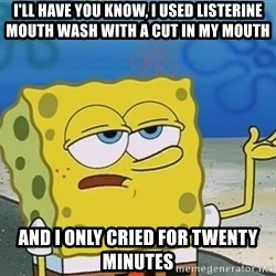 I'll have you know Spongebob - I'll have you know, I used Listerine mouth wash with a cut in my mouth And I only cried for twenty minutes