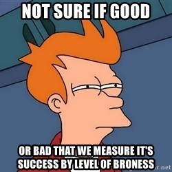 Futurama Fry - not sure if good or bad that we measure it's success by level of broness